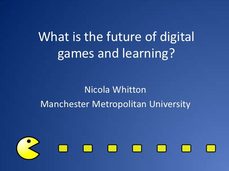 What is the future of digital  games and learning?         Nicola WhittonManchester Metropolitan University