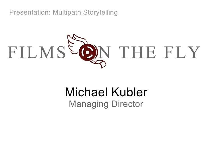 Michael Kubler Managing Director Presentation:Multipath Storytelling
