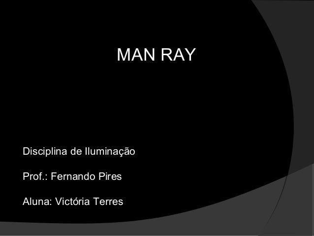 MAN RAY Disciplina de Iluminação Prof.: Fernando Pires Aluna: Victória Terres