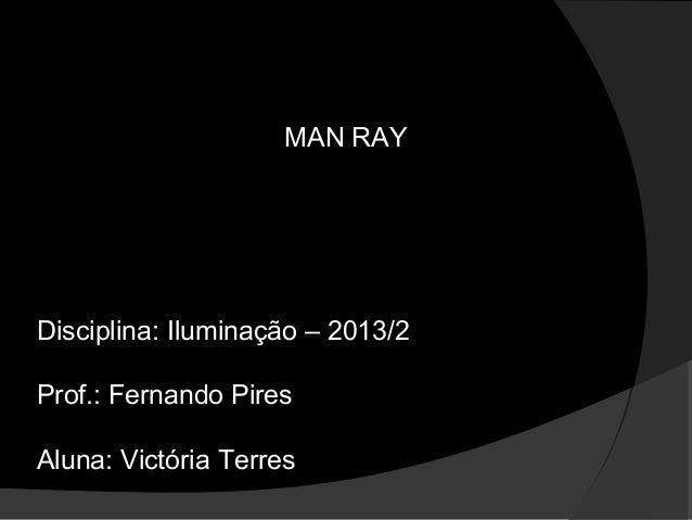 MAN RAY Disciplina: Iluminação – 2013/2 Prof.: Fernando Pires Aluna: Victória Terres
