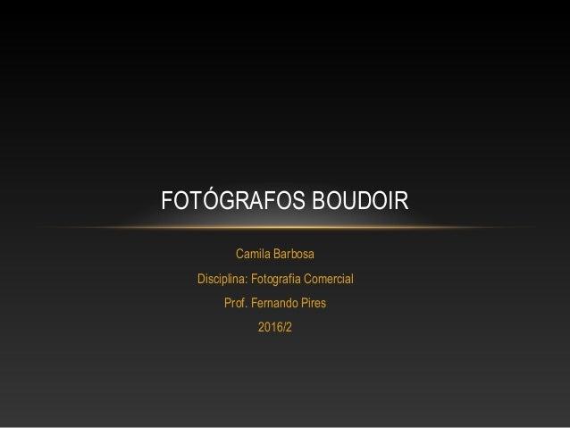 Camila Barbosa Disciplina: Fotografia Comercial Prof. Fernando Pires 2016/2 FOTÓGRAFOS BOUDOIR