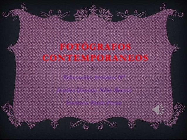 FOTÓGRAFOS CONTEMPORANEOS Educación Artística 10° Jessika Daniela Niño Bernal Instituto Paulo Freire