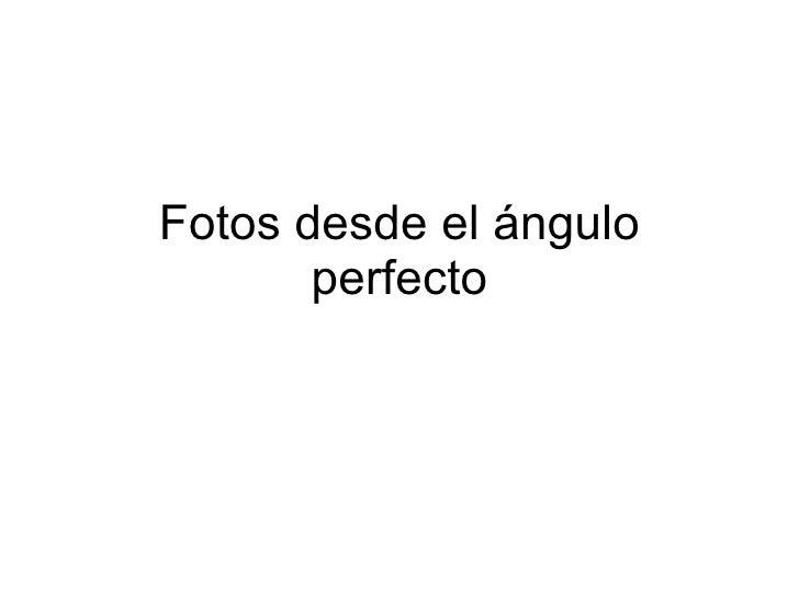 Fotos desde el ángulo perfecto