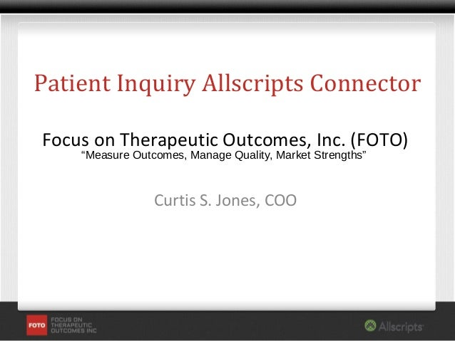 "Patient Inquiry Allscripts ConnectorFocus on Therapeutic Outcomes, Inc. (FOTO)    ""Measure Outcomes, Manage Quality, Marke..."