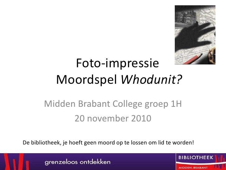 Foto-impressieMoordspelWhodunit? <br />Midden Brabant College groep 1H<br />20 november 2010<br />De bibliotheek, je hoeft...