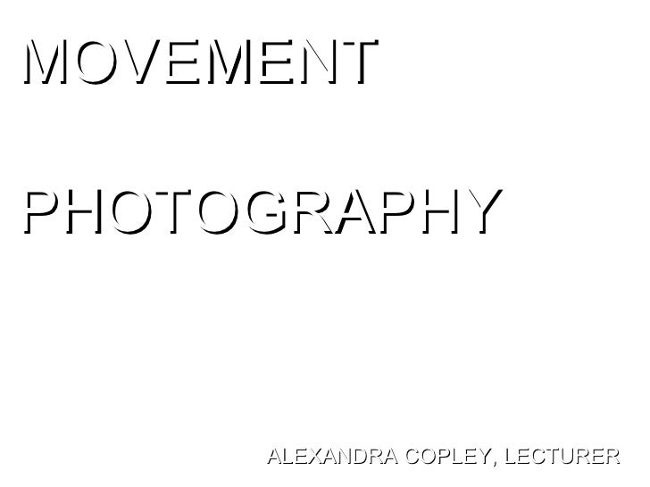 MOVEMENT  PHOTOGRAPHY ALEXANDRA COPLEY, LECTURER