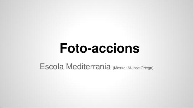 Foto-accions Escola Mediterrania (Mestra: M.Jose Ortega)