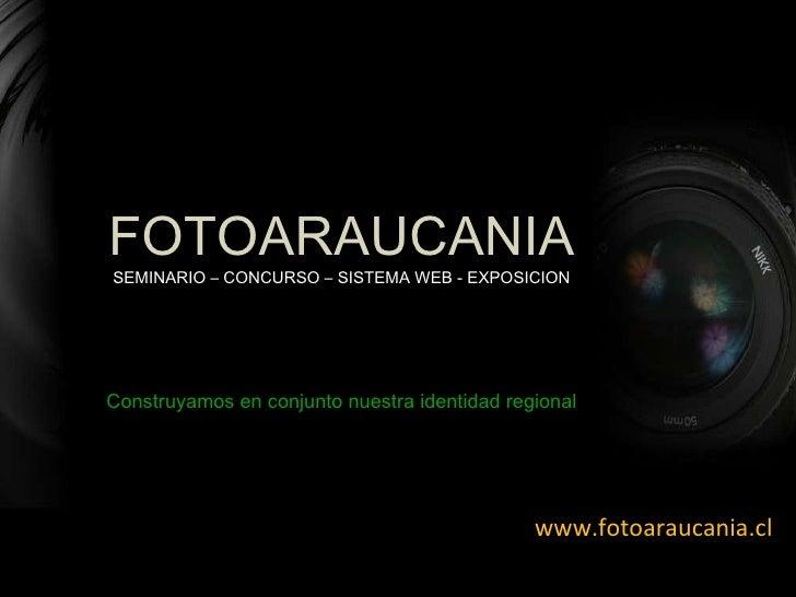 www.fotoaraucania.cl Construyamos en conjunto nuestra identidad regional FOTOARAUCANIA SEMINARIO – CONCURSO – SISTEMA WEB ...