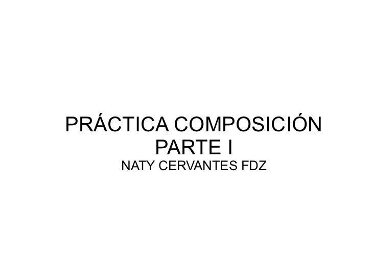 PRÁCTICA COMPOSICIÓN       PARTE I    NATY CERVANTES FDZ