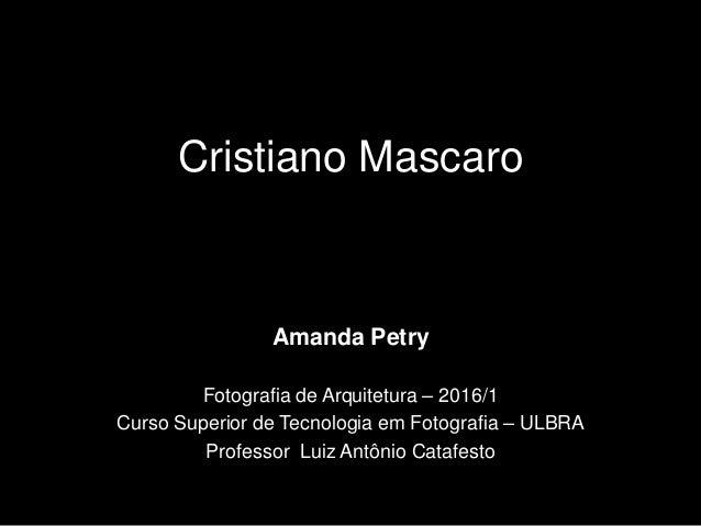 Cristiano Mascaro Amanda Petry Fotografia de Arquitetura – 2016/1 Curso Superior de Tecnologia em Fotografia – ULBRA Profe...