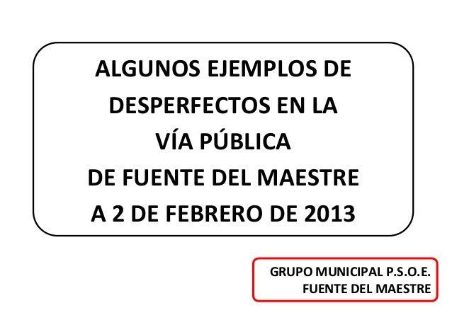 ALGUNOS EJEMPLOS DE DESPERFECTOS EN LA      VÍA PÚBLICADE FUENTE DEL MAESTREA 2 DE FEBRERO DE 2013              GRUPO MUNI...