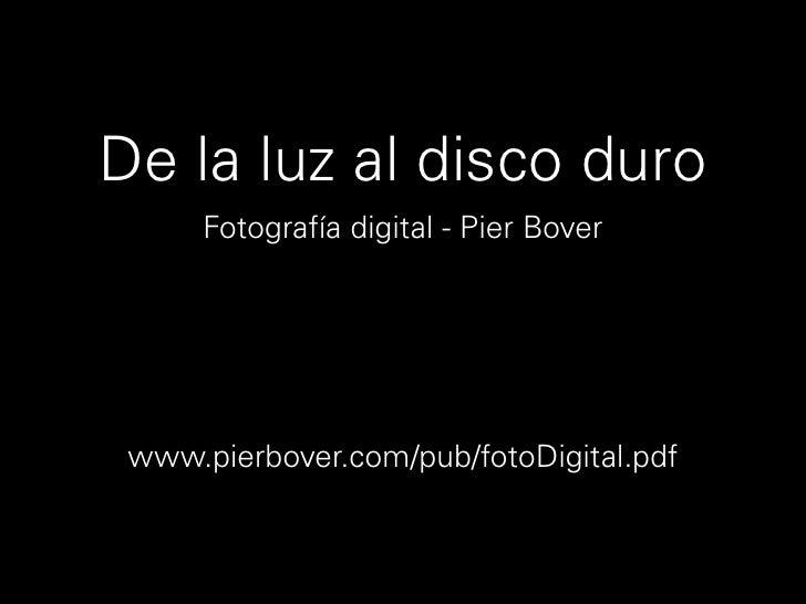 De la luz al disco duro       Fotografía digital - Pier Bover      www.pierbover.com/pub/fotoDigital.pdf