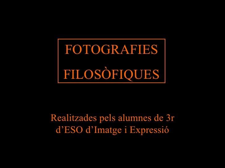 FOTOGRAFIES FILOSÒFIQUES Realitzades pels alumnes de 3r d'ESO d'Imatge i Expressió