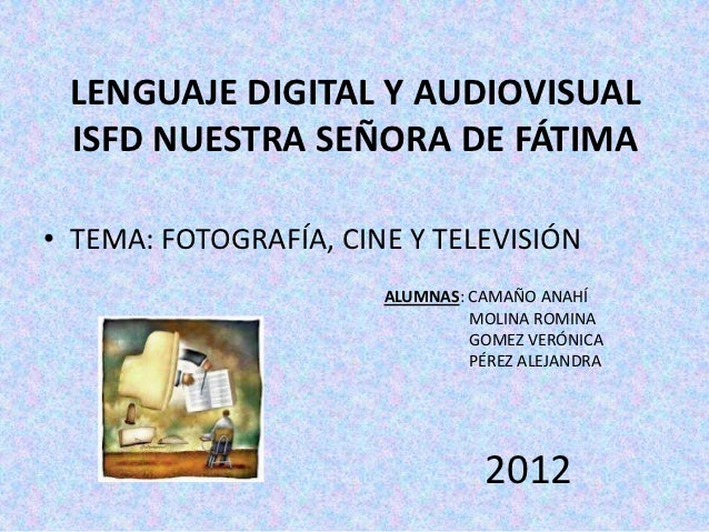 LENGUAJE DIGITAL Y AUDIOVISUAL ISFD NUESTRA SEÑORA DE FÁTIMA• TEMA: FOTOGRAFÍA, CINE Y TELEVISIÓN                       AL...