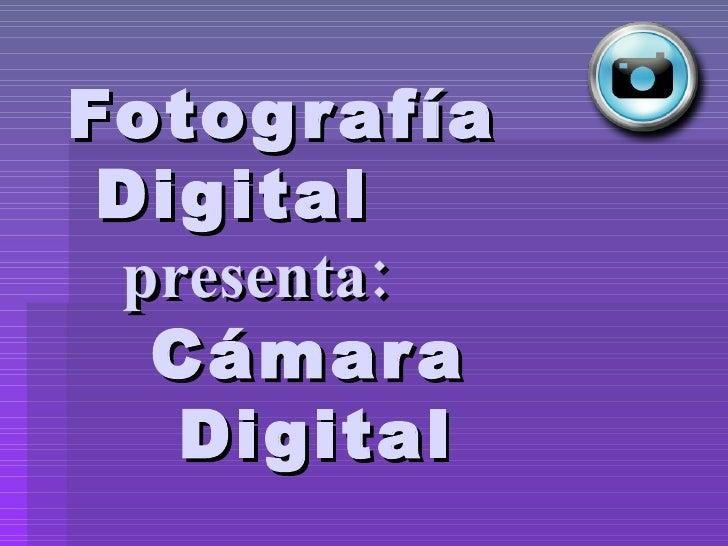 Fotografía   Digital    presenta:     Cámara    Digital