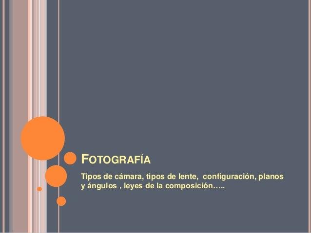 FOTOGRAFÍATipos de cámara, tipos de lente, configuración, planosy ángulos , leyes de la composición…..