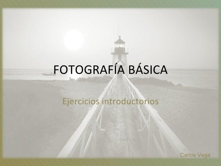 FOTOGRAFÍA BÁSICA Ejercicios introductorios Carlos Vega