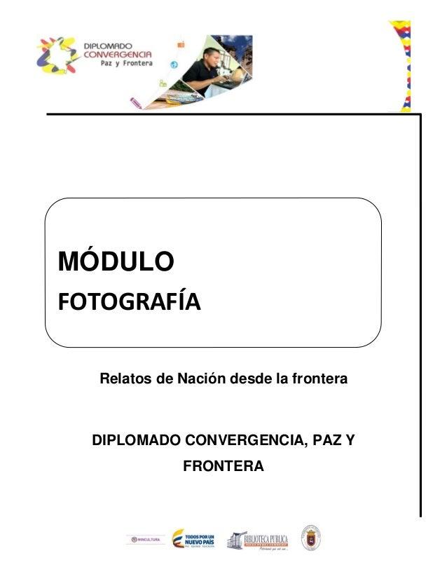 Relatos de Nación desde la frontera DIPLOMADO CONVERGENCIA, PAZ Y FRONTERA MÓDULO FOTOGRAFÍA