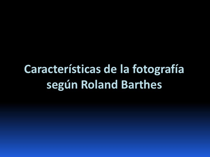 Características de la fotografía    según Roland Barthes
