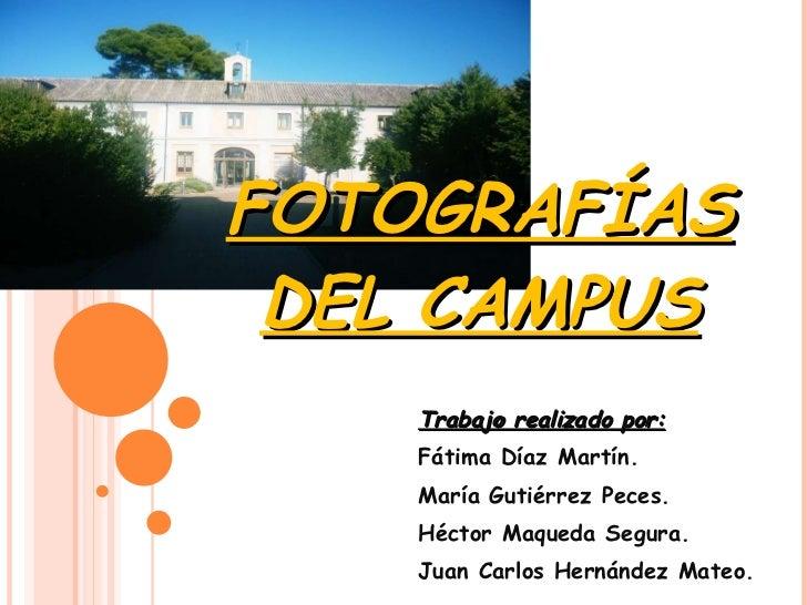 FOTOGRAFÍAS DEL CAMPUS Trabajo realizado por: Fátima Díaz Martín. María Gutiérrez Peces. Héctor Maqueda Segura. Juan Carlo...