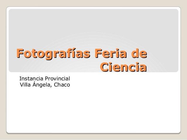 Fotografías Feria deFotografías Feria de CienciaCiencia Instancia Provincial Villa Ángela, Chaco