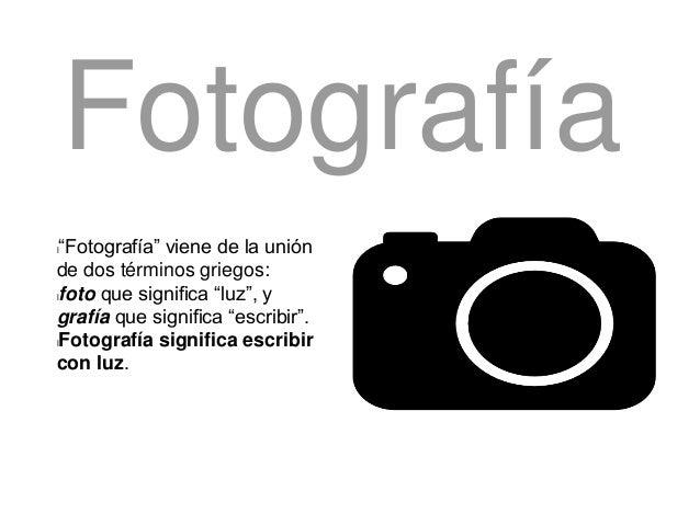 """l""""Fotografía"""" viene de la unión de dos términos griegos: lfoto que significa """"luz"""", y grafía que significa """"escribir"""". lFo..."""