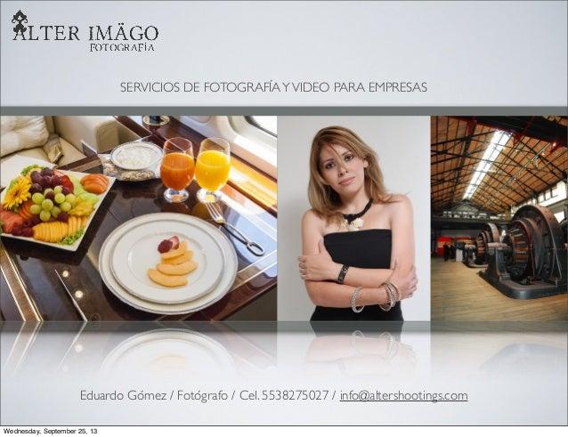 SERVICIOS DE FOTOGRAFÍAYVIDEO PARA EMPRESAS Eduardo Gómez / Fotógrafo / Cel. 5538275027 / info@altershootings.com Wednesda...