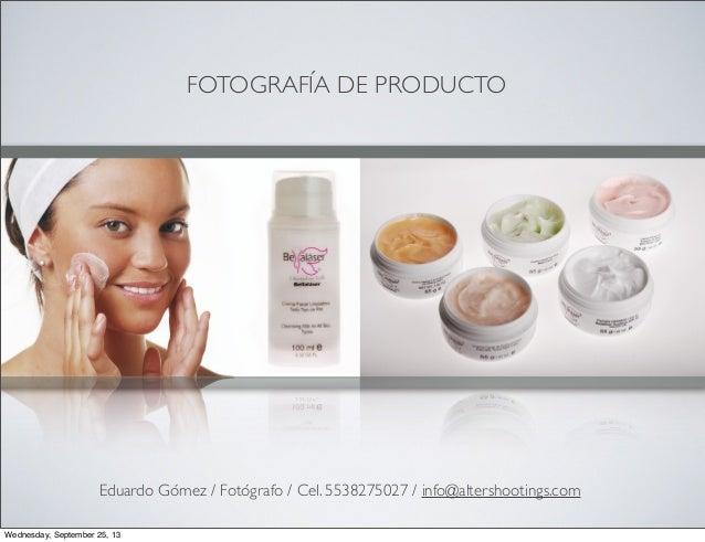FOTOGRAFÍA DE PRODUCTO Eduardo Gómez / Fotógrafo / Cel. 5538275027 / info@altershootings.com Wednesday, September 25, 13