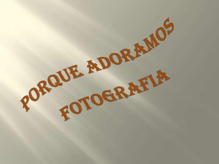 PORQUE ADORAMOS<br />FOTOGRAFIA<br />