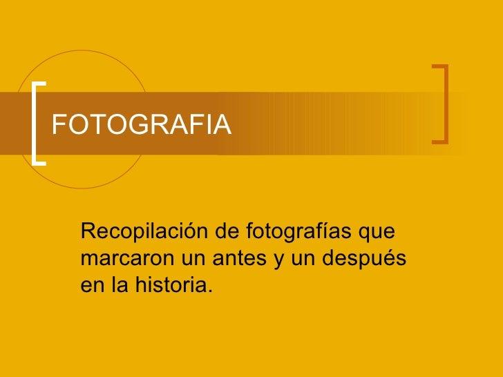 FOTOGRAFIA Recopilación de fotografías que marcaron un antes y un después en la historia.