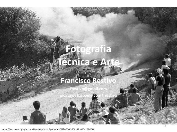 FotografiaTécnica e Arte<br />Francisco Restivo<br />frestivo@gmail.com<br />picasaweb.google.com/frestivo<br />https://pi...