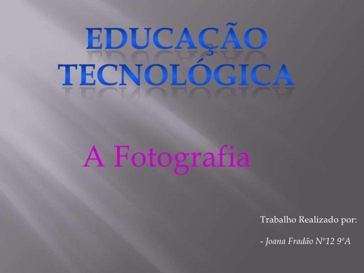 Educação Tecnológica<br />A Fotografia<br />Trabalho Realizado por:<br />- Joana Fradão Nº12 9ºA<br />