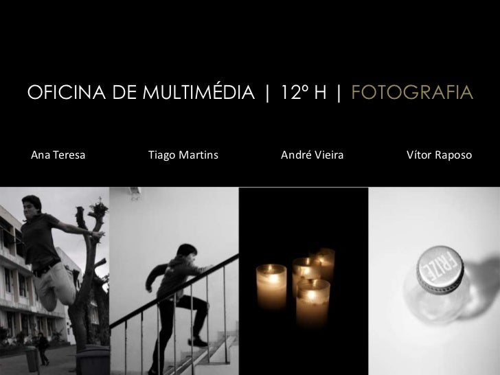 OFICINA DE MULTIMÉDIA | 12º H | FOTOGRAFIAAna Teresa   Tiago Martins   André Vieira   Vítor Raposo