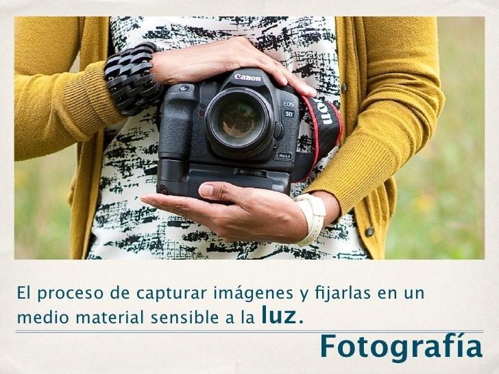 El proceso de capturar imágenes y fijarlas en unmedio material sensible a la luz.                                  Fotografía