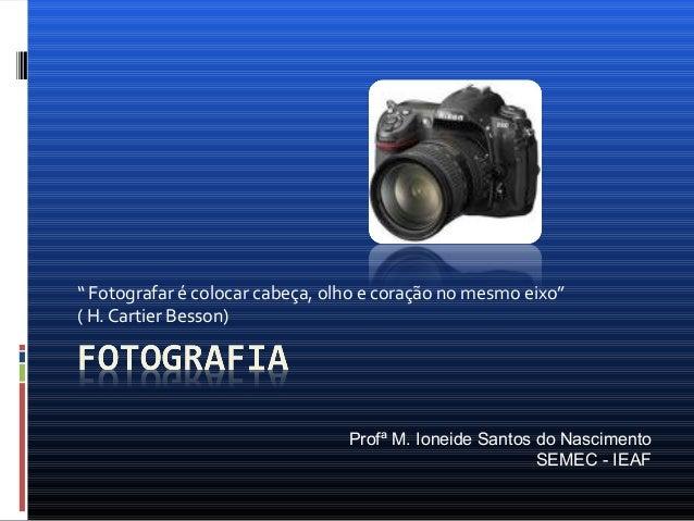 """"""" Fotografar é colocar cabeça, olho e coração no mesmo eixo""""( H. Cartier Besson)Profª M. Ioneide Santos do NascimentoSEMEC..."""