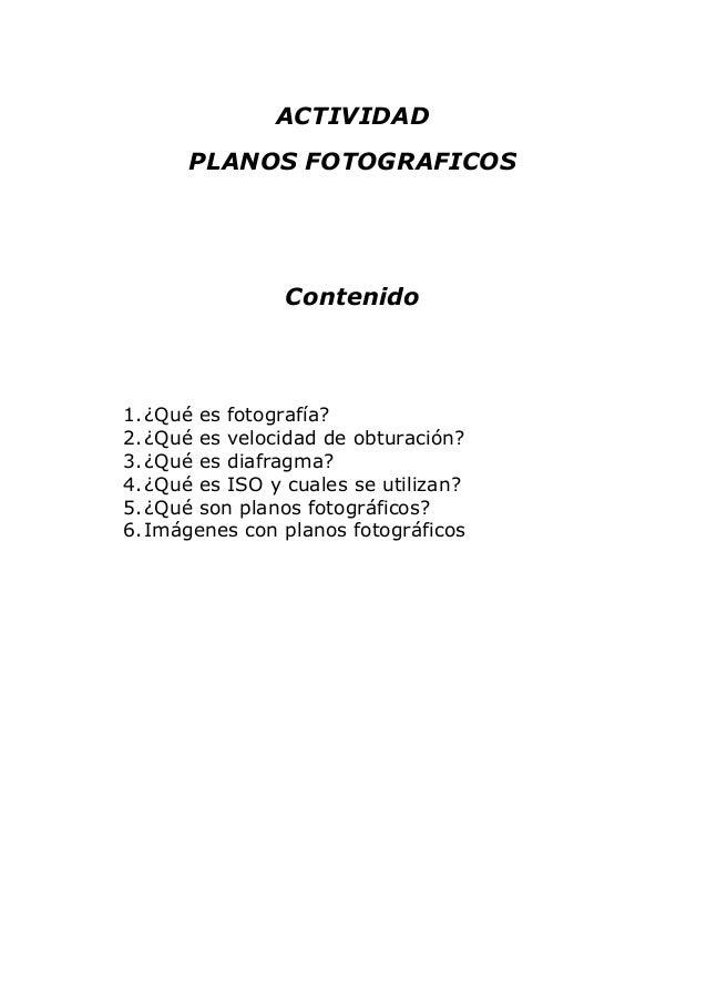 ACTIVIDAD PLANOS FOTOGRAFICOS Contenido 1.¿Qué es fotografía? 2.¿Qué es velocidad de obturación? 3.¿Qué es diafragma? 4.¿Q...