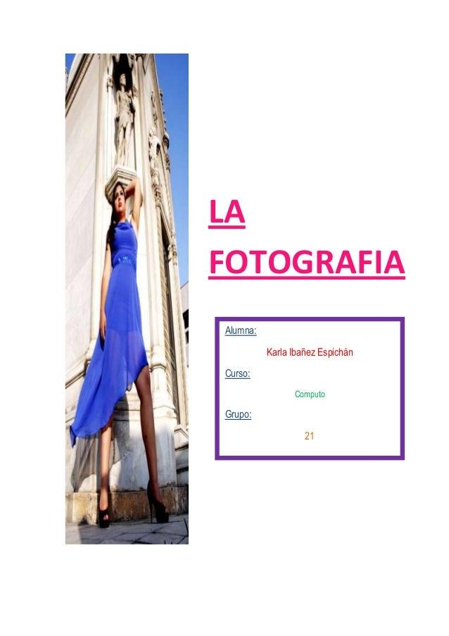 LA FOTOGRAFIA Alumna: Karla Ibañez Espichán Curso: Computo  Grupo: 21  21