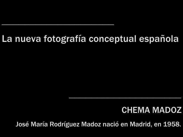 ____________________ La nueva fotografía  c onceptual española ____________________ CHEMA MADOZ José María Rodríguez Madoz...