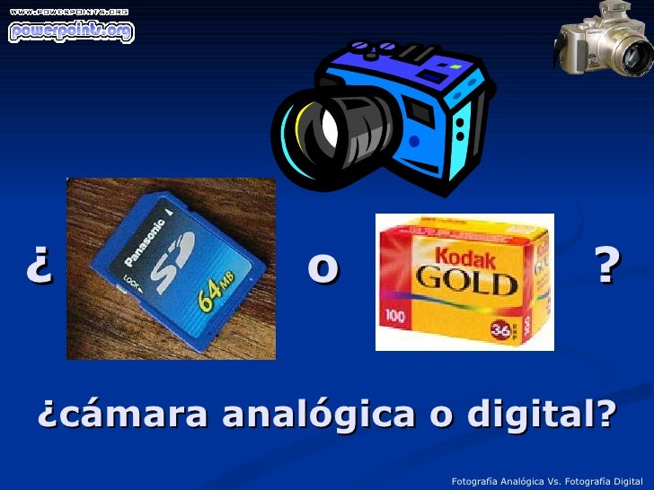 ¿  o  ? Fotografía Analógica Vs. Fotografía Digital ¿cámara analógica o digital?