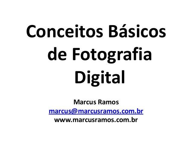 Conceitos Básicos de Fotografia Digital Marcus Ramos marcus@marcusramos.com.br www.marcusramos.com.br