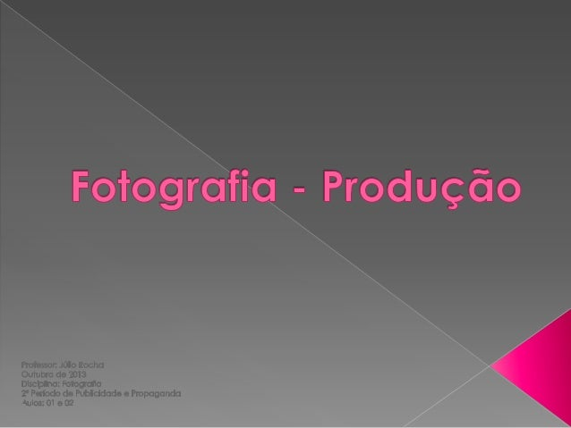 A PRODUÇÃO  O processo de produção fotográfica fica estabelecido em três momentos distintos: a organização, estabelecida ...