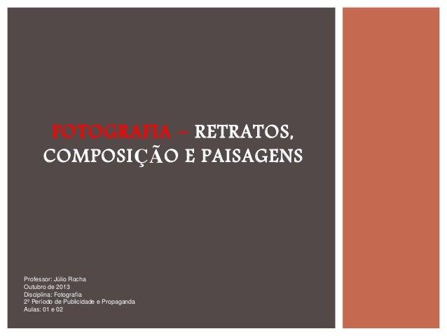 FOTOGRAFIA – RETRATOS, COMPOSIÇÃO E PAISAGENS  Professor: Júlio Rocha Outubro de 2013 Disciplina: Fotografia 2º Período de...