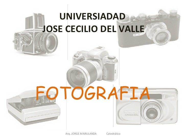 UNIVERSIADAD  JOSE CECILIO DEL VALLE FOTOGRAFIA Arq. JORGE MARULANDA  Catedrático