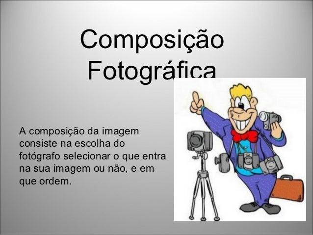 Composição             FotográficaA composição da imagemconsiste na escolha dofotógrafo selecionar o que entrana sua image...