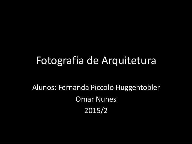 Fotografia de Arquitetura Alunos: Fernanda Piccolo Huggentobler Omar Nunes 2015/2