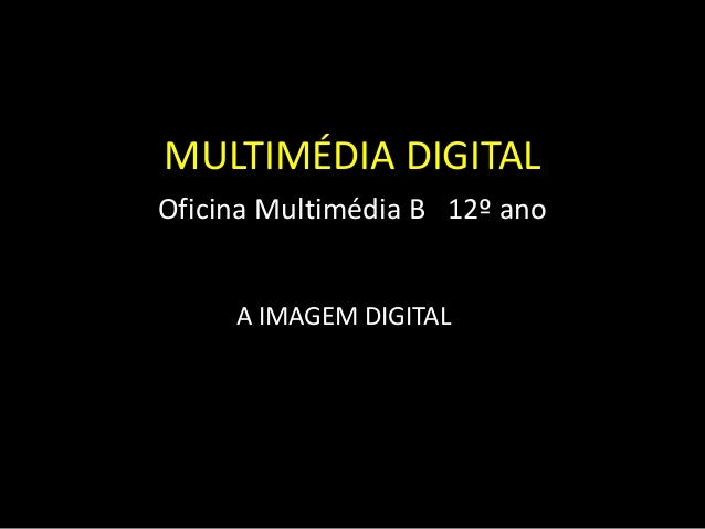 MULTIMÉDIA DIGITAL Oficina Multimédia B 12º ano A IMAGEM DIGITAL