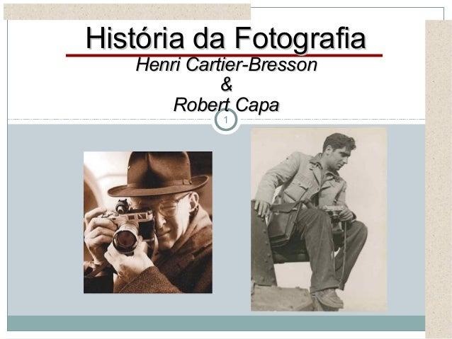 1História da FotografiaHistória da FotografiaHenri Cartier-BressonHenri Cartier-Bresson&&Robert CapaRobert Capa