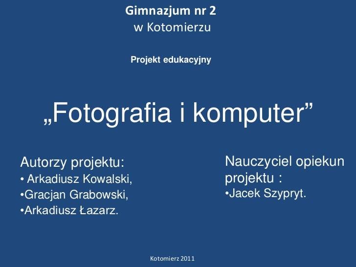 """Gimnazjum nr 2                     w Kotomierzu                    Projekt edukacyjny    """"Fotografia i komputer""""Autorzy pr..."""