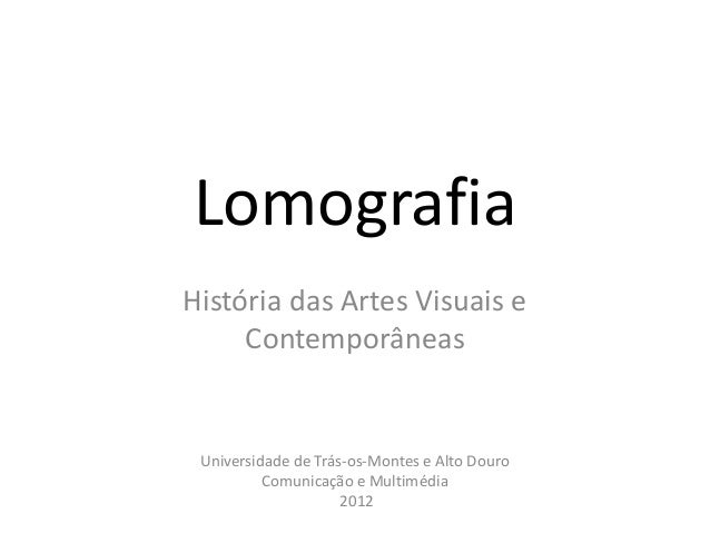 LomografiaHistória das Artes Visuais e     Contemporâneas Universidade de Trás-os-Montes e Alto Douro          Comunicação...