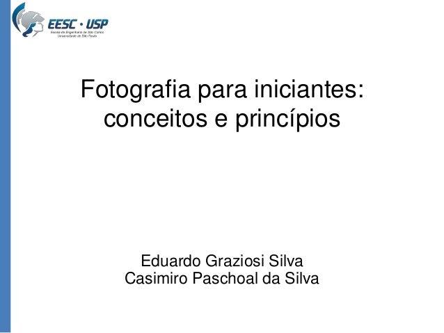 Fotografia para iniciantes:  conceitos e princípios  Eduardo Graziosi Silva  Casimiro Paschoal da Silva